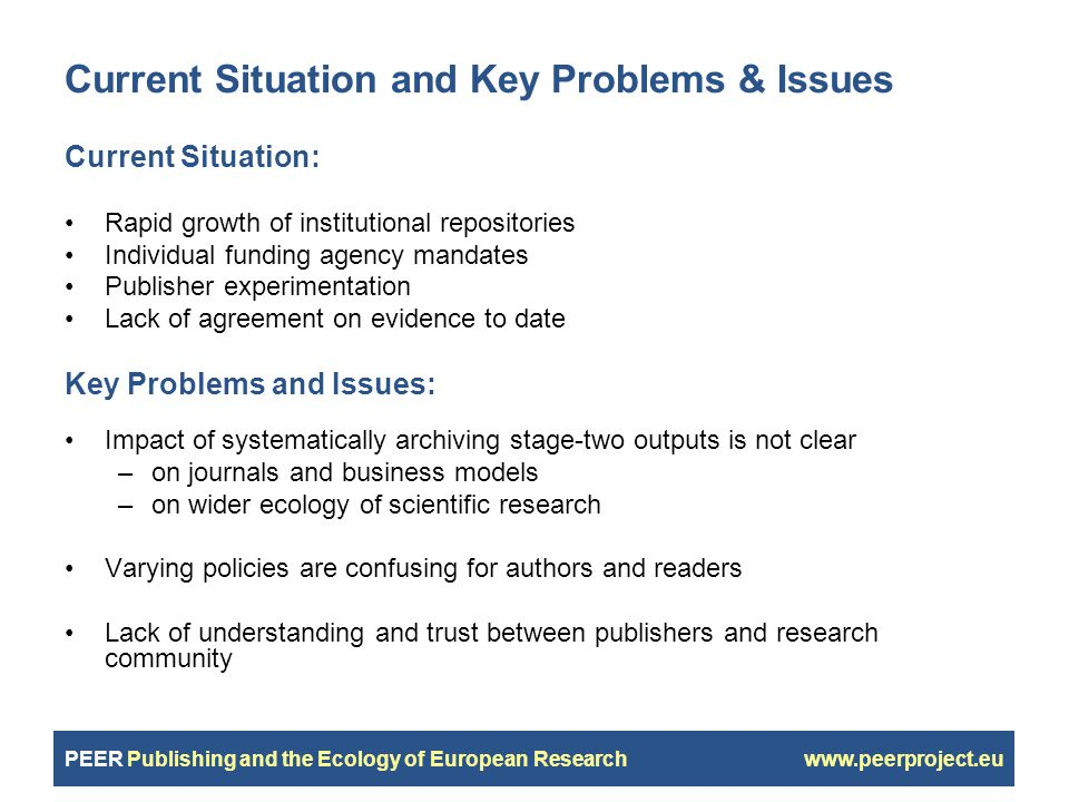 PEER Publishing and the Ecology of European Research www.peerproject.eu Current Situation and Key Problems & Issues Current Situation: Rapid growth of institutional repositories Individual funding agency mandates Publisher experimentation Lack of agreement on evidence to date Key Problems and Issues: Impact of systematically archiving stage-two outputs is not clear –on journals and business models –on wider ecology of scientific research Varying policies are confusing for authors and readers Lack of understanding and trust between publishers and research community