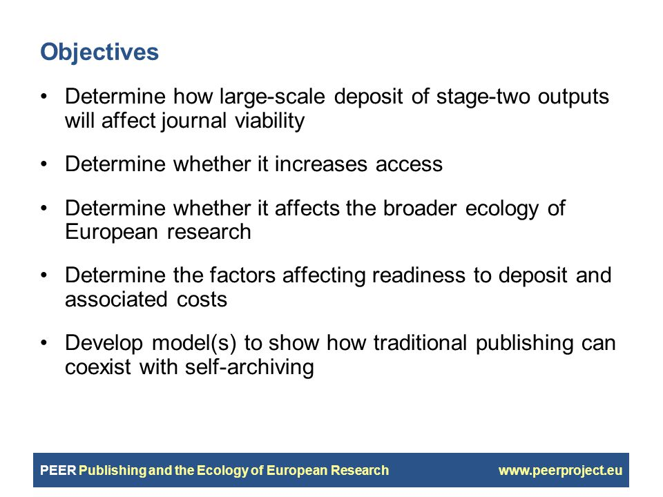 PEER Publishing and the Ecology of European Research www.peerproject.eu Objectives Determine how large-scale deposit of stage-two outputs will affect journal viability Determine whether it increases access Determine whether it affects the broader ecology of European research Determine the factors affecting readiness to deposit and associated costs Develop model(s) to show how traditional publishing can coexist with self-archiving