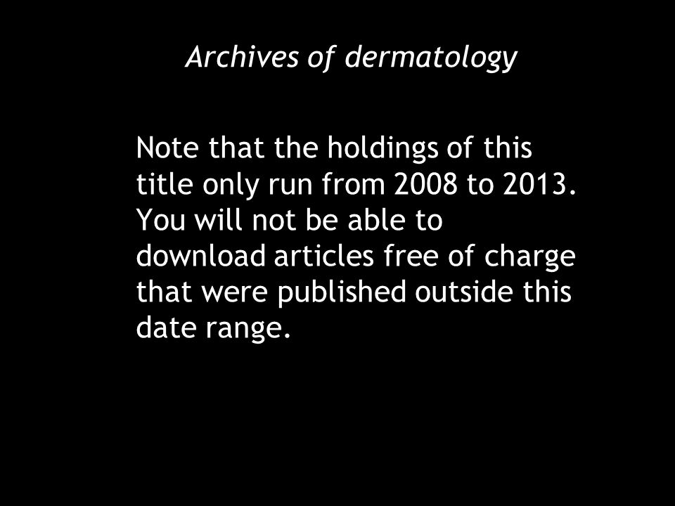 Archives of dermatology Note that the holdings of this title only run from 2008 to 2013.