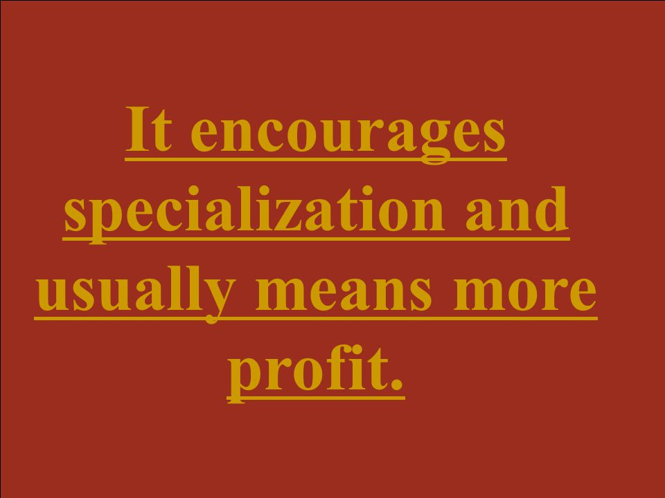 It encourages specialization and usually means more profit.
