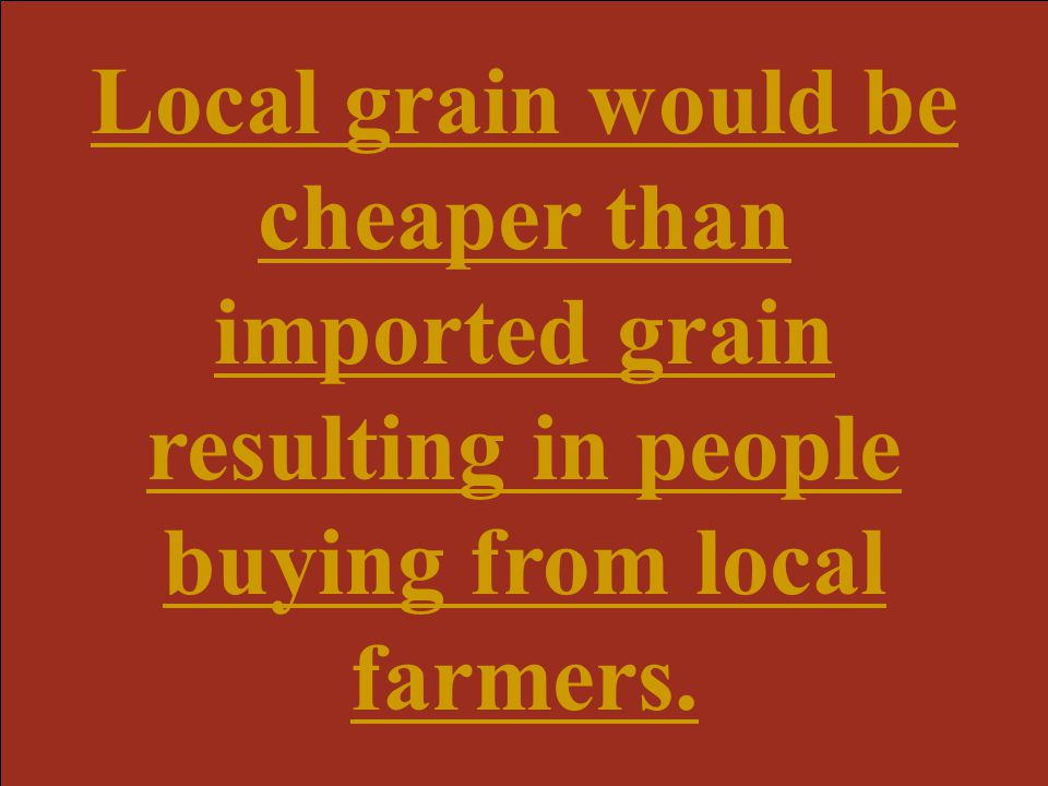 Local grain would be cheaper than imported grain resulting in people buying from local farmers.