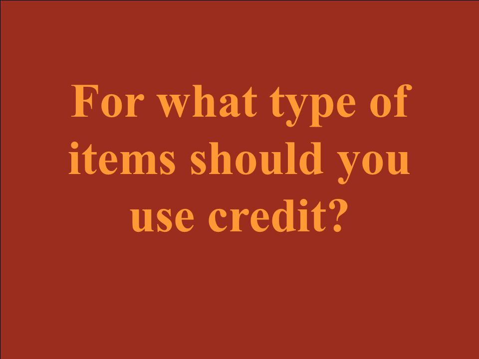 For what type of items should you use credit
