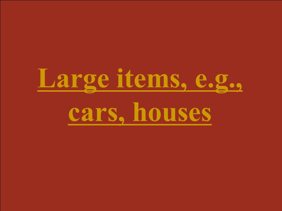 Large items, e.g., cars, houses