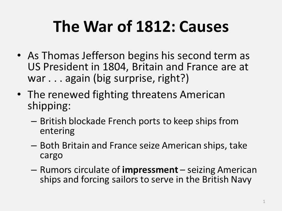 The War of 1812: Causes As Thomas Jefferson begins his second term as US President in 1804, Britain and France are at war...