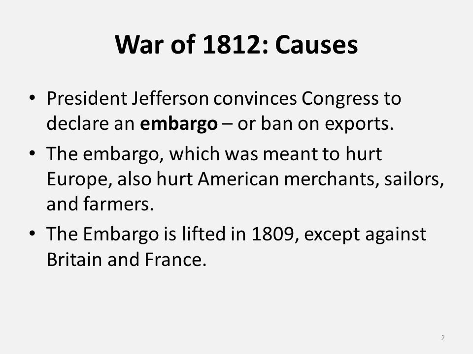 War of 1812: Causes President Jefferson convinces Congress to declare an embargo – or ban on exports.
