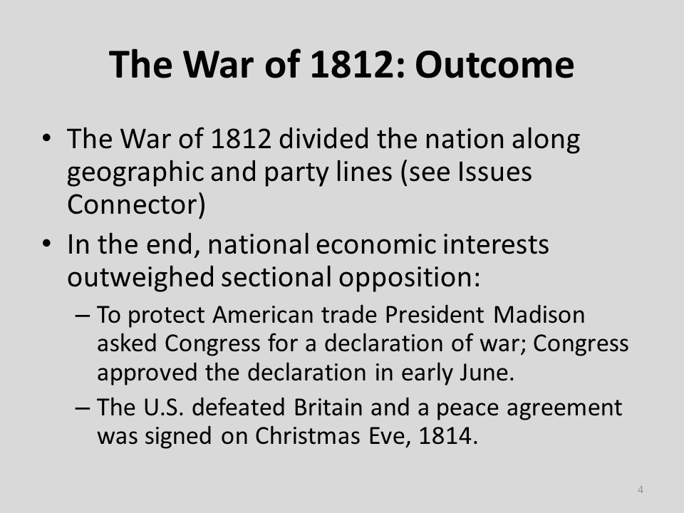 The War of 1812: Outcome The War of 1812 divided the nation along geographic and party lines (see Issues Connector) In the end, national economic interests outweighed sectional opposition: – To protect American trade President Madison asked Congress for a declaration of war; Congress approved the declaration in early June.