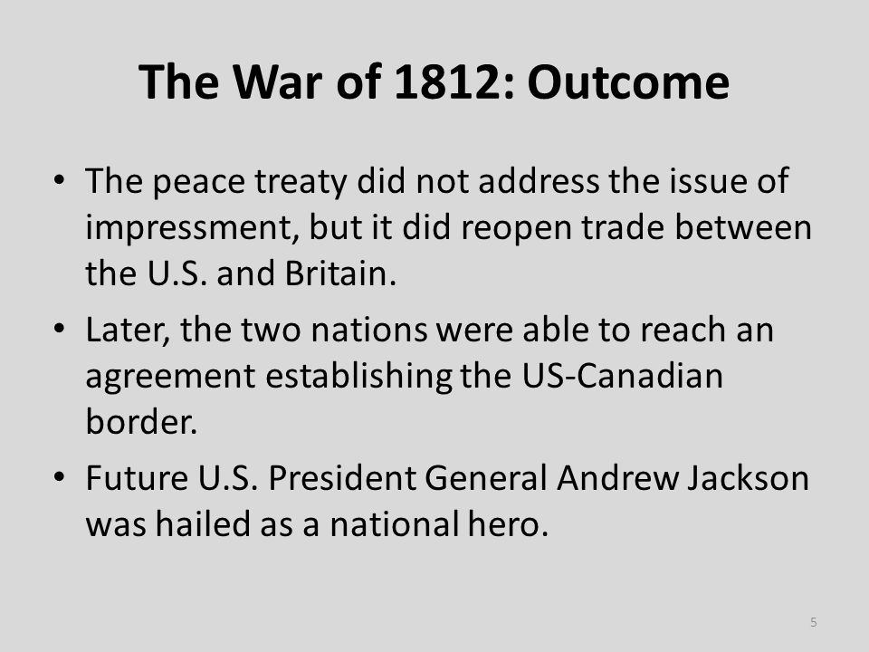 The War of 1812: Outcome The peace treaty did not address the issue of impressment, but it did reopen trade between the U.S.
