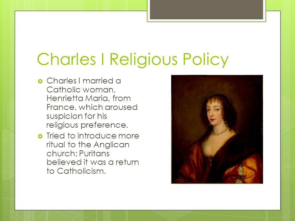 Charles I Religious Policy  Charles I married a Catholic woman, Henrietta Maria, from France, which aroused suspicion for his religious preference. 