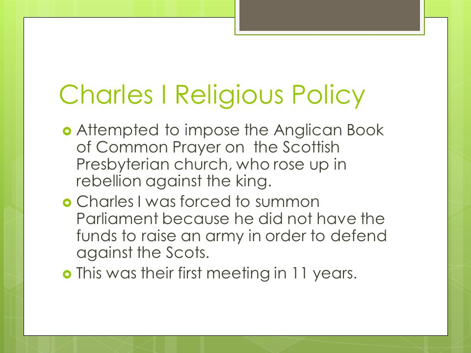 Charles I Religious Policy  Attempted to impose the Anglican Book of Common Prayer on the Scottish Presbyterian church, who rose up in rebellion agai