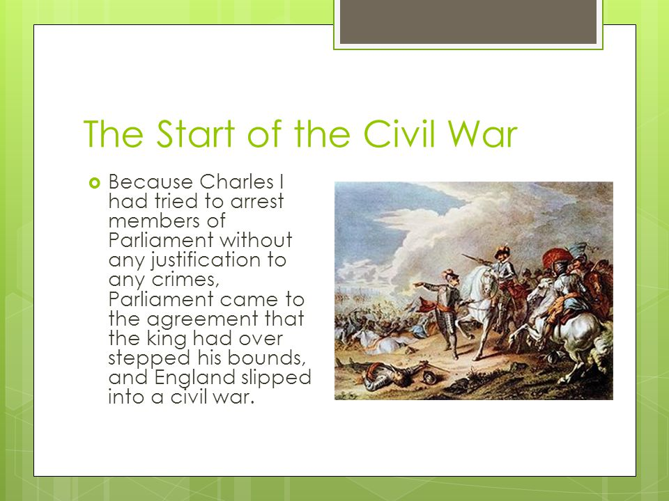 The Start of the Civil War  Because Charles I had tried to arrest members of Parliament without any justification to any crimes, Parliament came to t