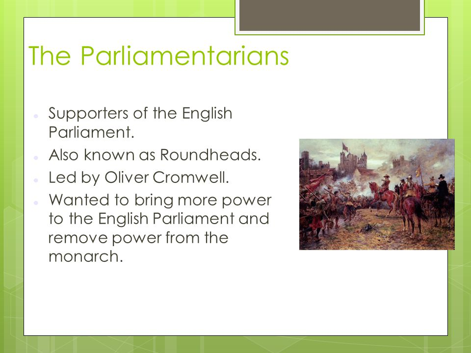 The Parliamentarians Supporters of the English Parliament. Also known as Roundheads. Led by Oliver Cromwell. Wanted to bring more power to the English