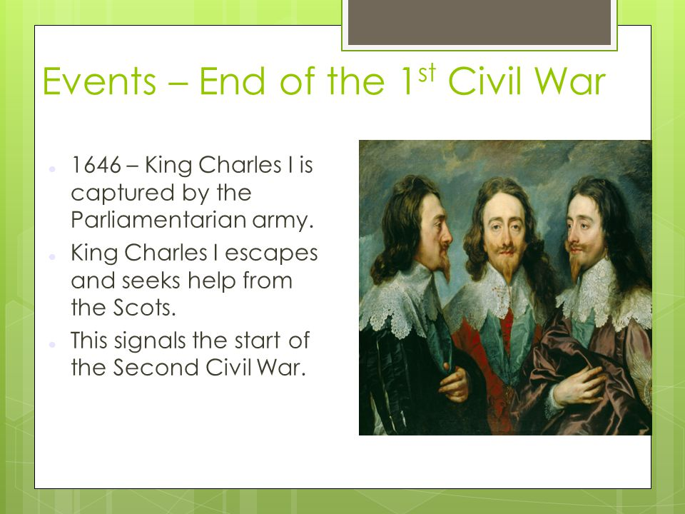 Events – End of the 1 st Civil War 1646 – King Charles I is captured by the Parliamentarian army. King Charles I escapes and seeks help from the Scots