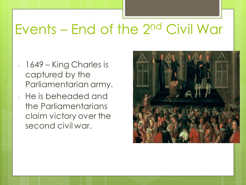 Events – End of the 2 nd Civil War 1649 – King Charles is captured by the Parliamentarian army. He is beheaded and the Parliamentarians claim victory