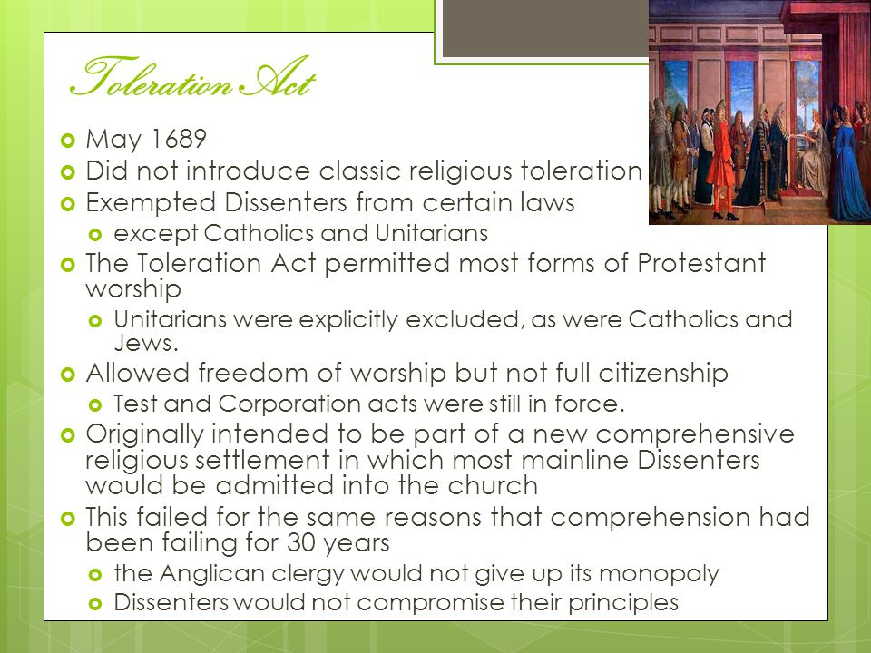 Toleration Act  May 1689  Did not introduce classic religious toleration  Exempted Dissenters from certain laws  except Catholics and Unitarians  The Toleration Act permitted most forms of Protestant worship  Unitarians were explicitly excluded, as were Catholics and Jews.