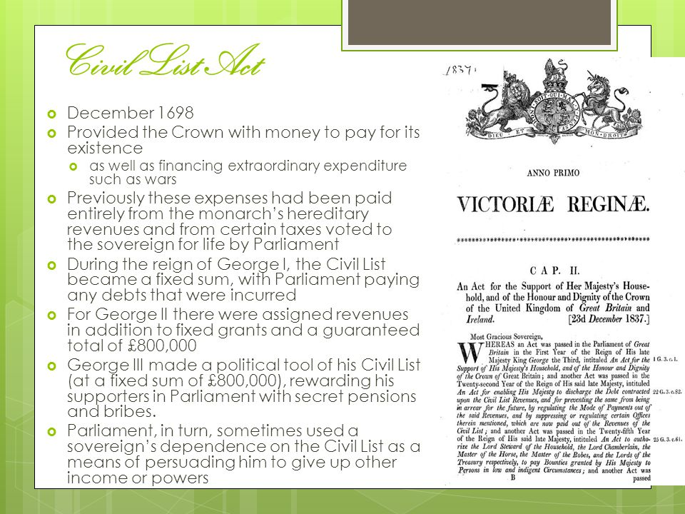 Civil List Act  December 1698  Provided the Crown with money to pay for its existence  as well as financing extraordinary expenditure such as wars