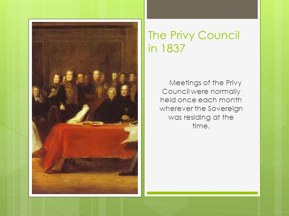 The Privy Council in 1837 Meetings of the Privy Council were normally held once each month wherever the Sovereign was residing at the time.