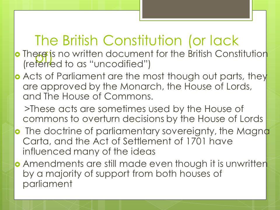 The British Constitution (or lack of)  There is no written document for the British Constitution (referred to as uncodified )  Acts of Parliament are the most though out parts, they are approved by the Monarch, the House of Lords, and The House of Commons.