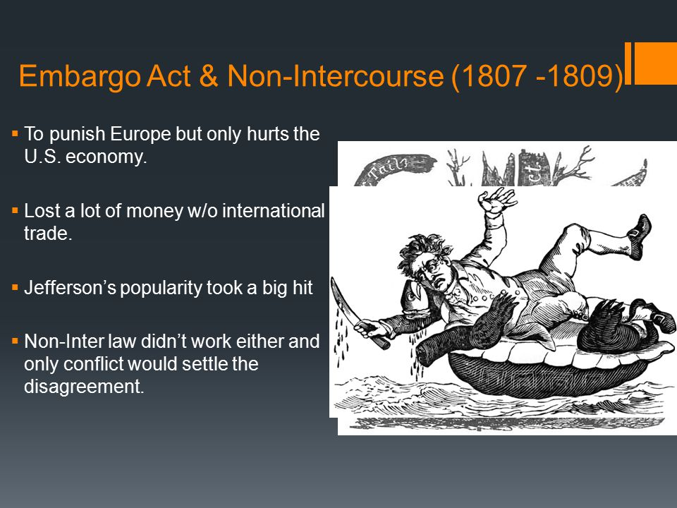 Embargo Act & Non-Intercourse (1807 -1809)  To punish Europe but only hurts the U.S.