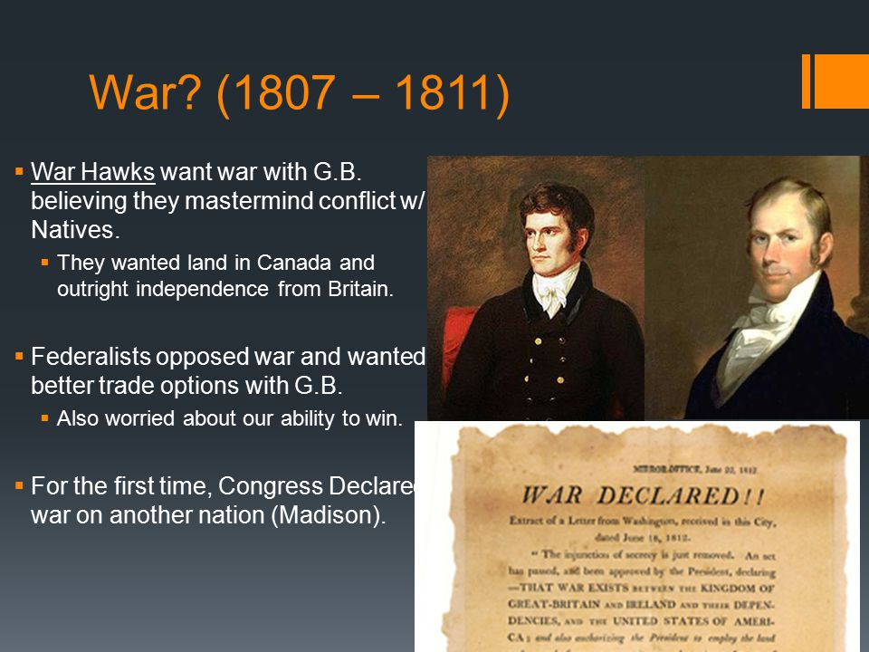 War.(1807 – 1811)  War Hawks want war with G.B. believing they mastermind conflict w/ Natives.
