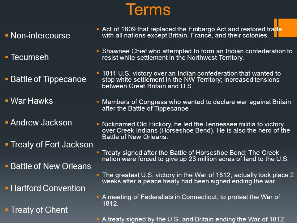 Terms  Non-intercourse  Tecumseh  Battle of Tippecanoe  War Hawks  Andrew Jackson  Treaty of Fort Jackson  Battle of New Orleans  Hartford Convention  Treaty of Ghent  Act of 1809 that replaced the Embargo Act and restored trade with all nations except Britain, France, and their colonies.