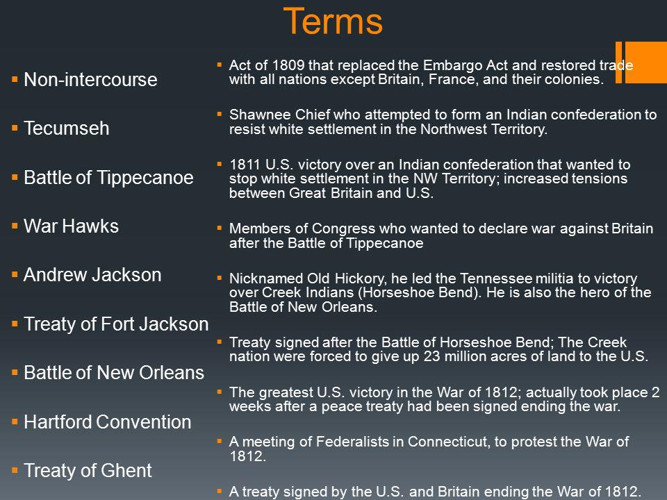 Terms  Non-intercourse  Tecumseh  Battle of Tippecanoe  War Hawks  Andrew Jackson  Treaty of Fort Jackson  Battle of New Orleans  Hartford Con