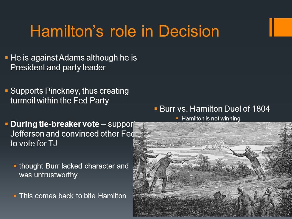 Hamilton's role in Decision  He is against Adams although he is President and party leader  Supports Pinckney, thus creating turmoil within the Fed Party  During tie-breaker vote – support Jefferson and convinced other Feds to vote for TJ  thought Burr lacked character and was untrustworthy.