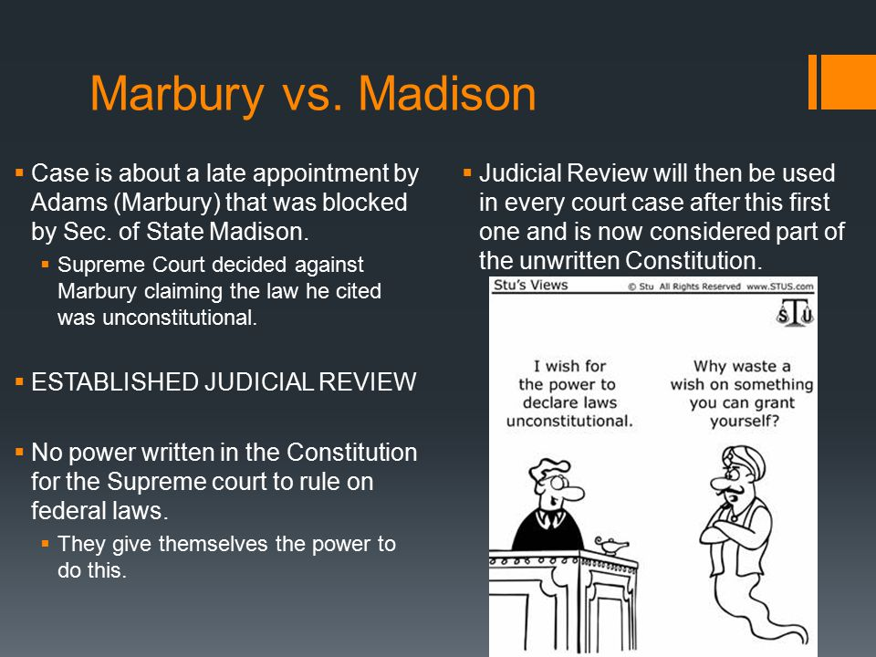 Marbury vs. Madison  Case is about a late appointment by Adams (Marbury) that was blocked by Sec. of State Madison.  Supreme Court decided against M