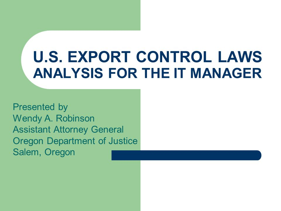U.S. EXPORT CONTROL LAWS ANALYSIS FOR THE IT MANAGER Presented by Wendy A.