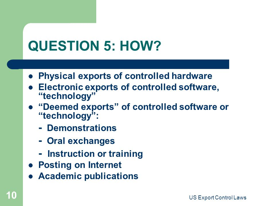 "US Export Control Laws 10 QUESTION 5: HOW? Physical exports of controlled hardware Electronic exports of controlled software, ""technology"" ""Deemed exp"