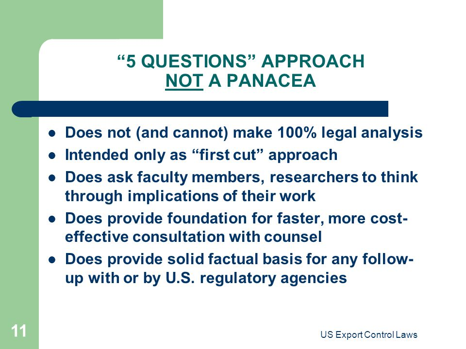 "US Export Control Laws 11 ""5 QUESTIONS"" APPROACH NOT A PANACEA Does not (and cannot) make 100% legal analysis Intended only as ""first cut"" approach Do"