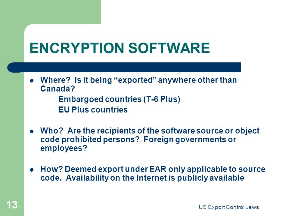 "US Export Control Laws 13 ENCRYPTION SOFTWARE Where? Is it being ""exported"" anywhere other than Canada? Embargoed countries (T-6 Plus) EU Plus countri"