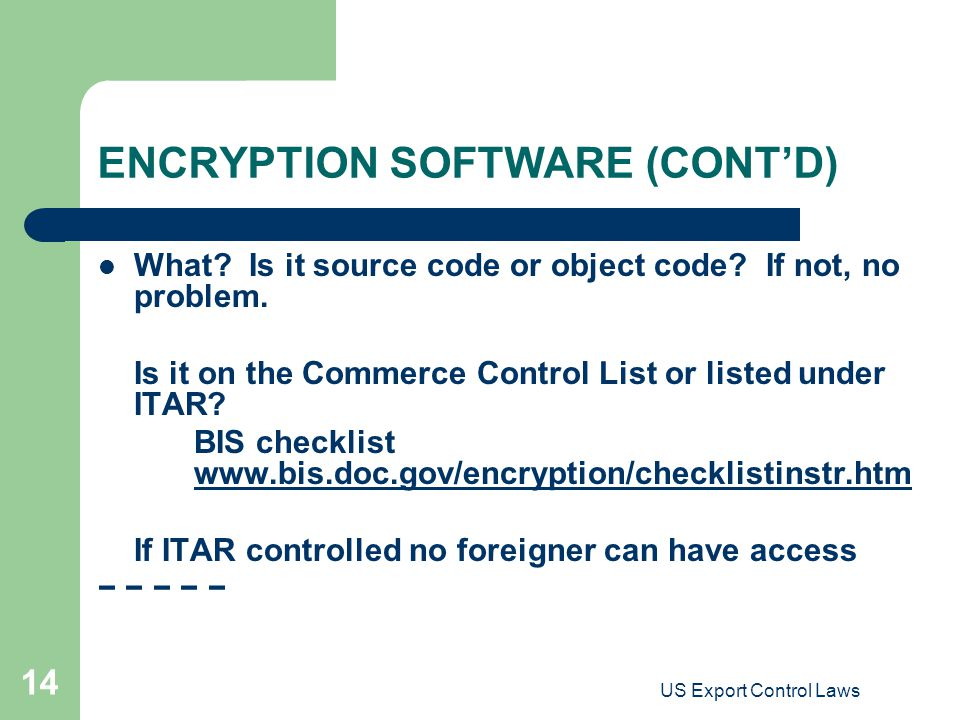 US Export Control Laws 14 ENCRYPTION SOFTWARE (CONT'D) What? Is it source code or object code? If not, no problem. Is it on the Commerce Control List
