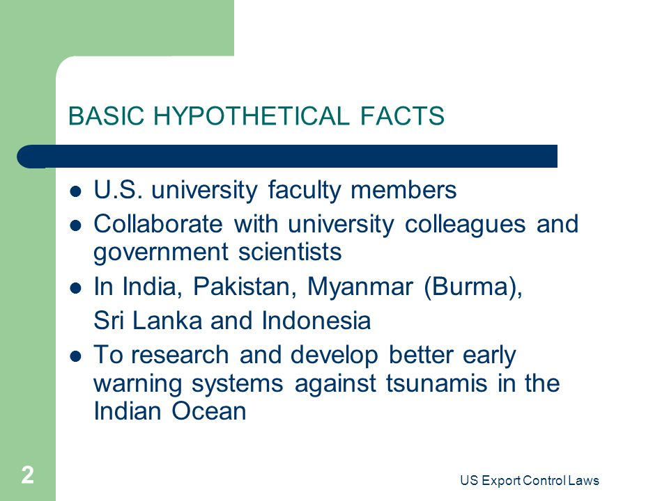 US Export Control Laws 2 BASIC HYPOTHETICAL FACTS U.S. university faculty members Collaborate with university colleagues and government scientists In