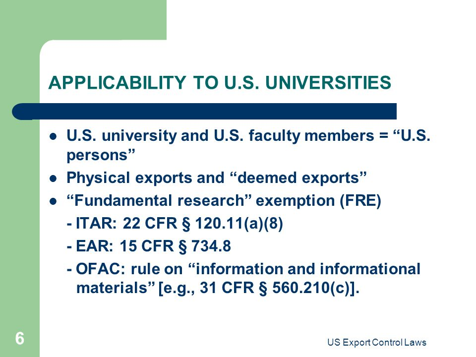 "US Export Control Laws 6 APPLICABILITY TO U.S. UNIVERSITIES U.S. university and U.S. faculty members = ""U.S. persons"" Physical exports and ""deemed exp"