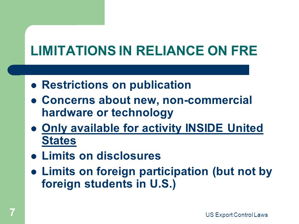 US Export Control Laws 7 LIMITATIONS IN RELIANCE ON FRE Restrictions on publication Concerns about new, non-commercial hardware or technology Only ava