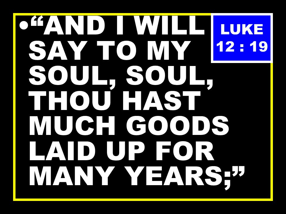 ; AND THERE WILL I BESTOW ALL MY FRUITS AND MY GOODS. LUKE 12 : 18