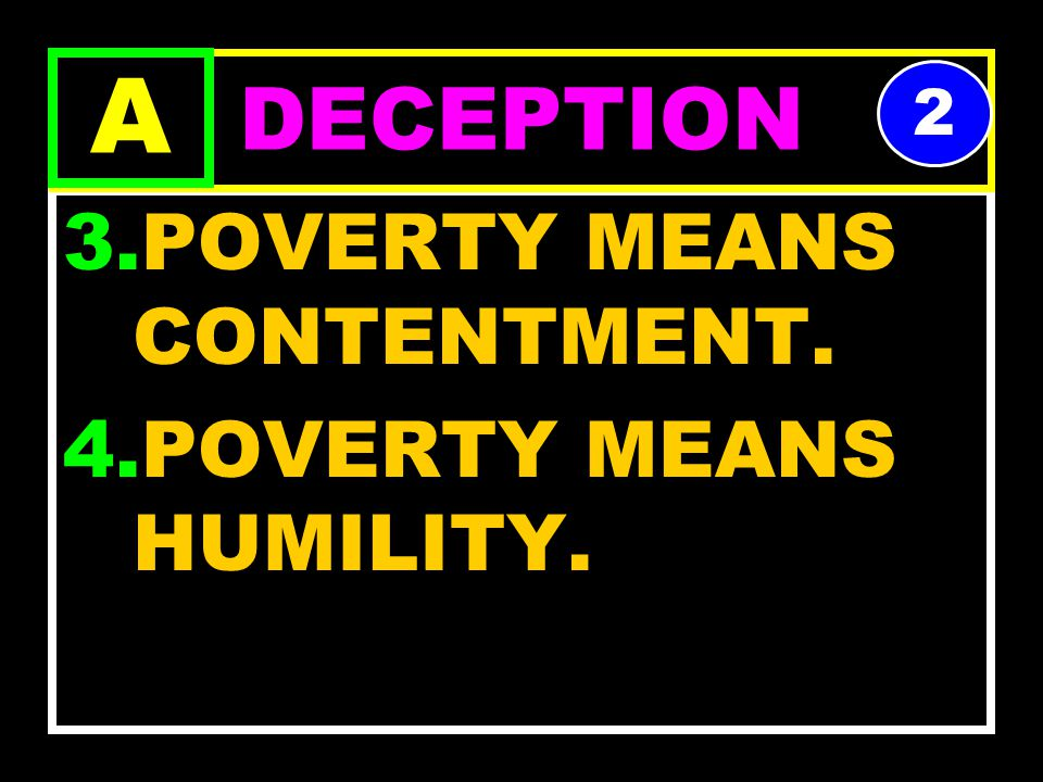 1.POVERTY IS A MEANS OF HOLINESS 2.ONE MUST BE POOR ON EARTH TO BE RICH IN HEAVEN. DECEPTION A 1
