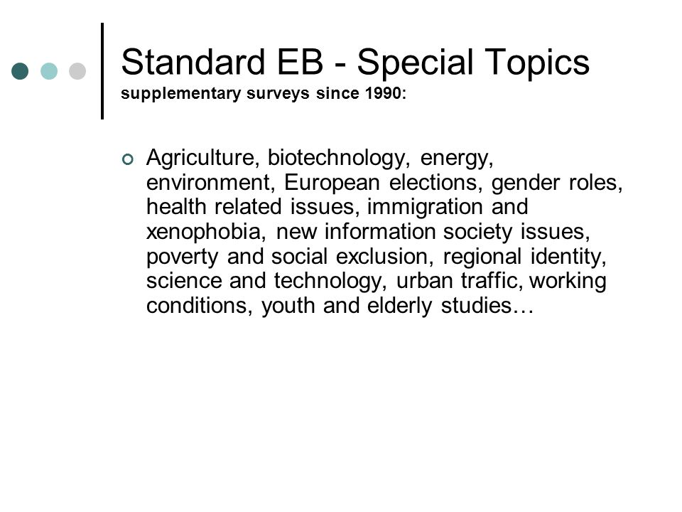 Standard EB - Special Topics supplementary surveys since 1990: Agriculture, biotechnology, energy, environment, European elections, gender roles, health related issues, immigration and xenophobia, new information society issues, poverty and social exclusion, regional identity, science and technology, urban traffic, working conditions, youth and elderly studies…