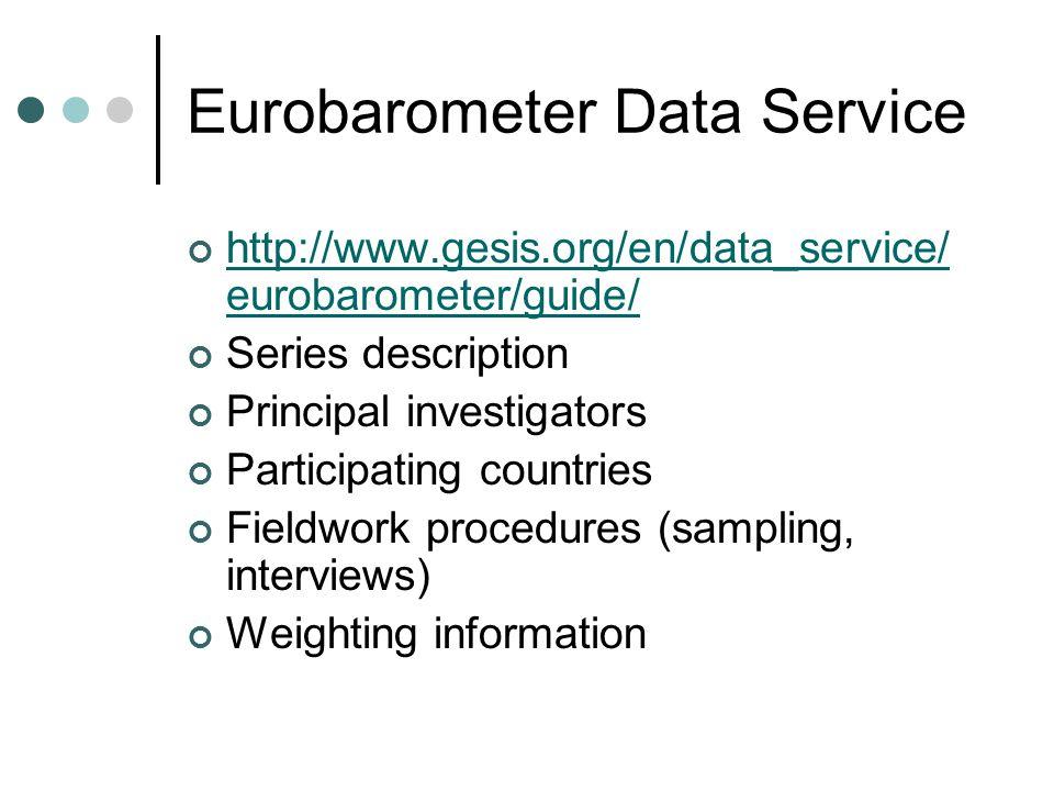 Eurobarometer Data Service http://www.gesis.org/en/data_service/ eurobarometer/guide/ Series description Principal investigators Participating countries Fieldwork procedures (sampling, interviews) Weighting information
