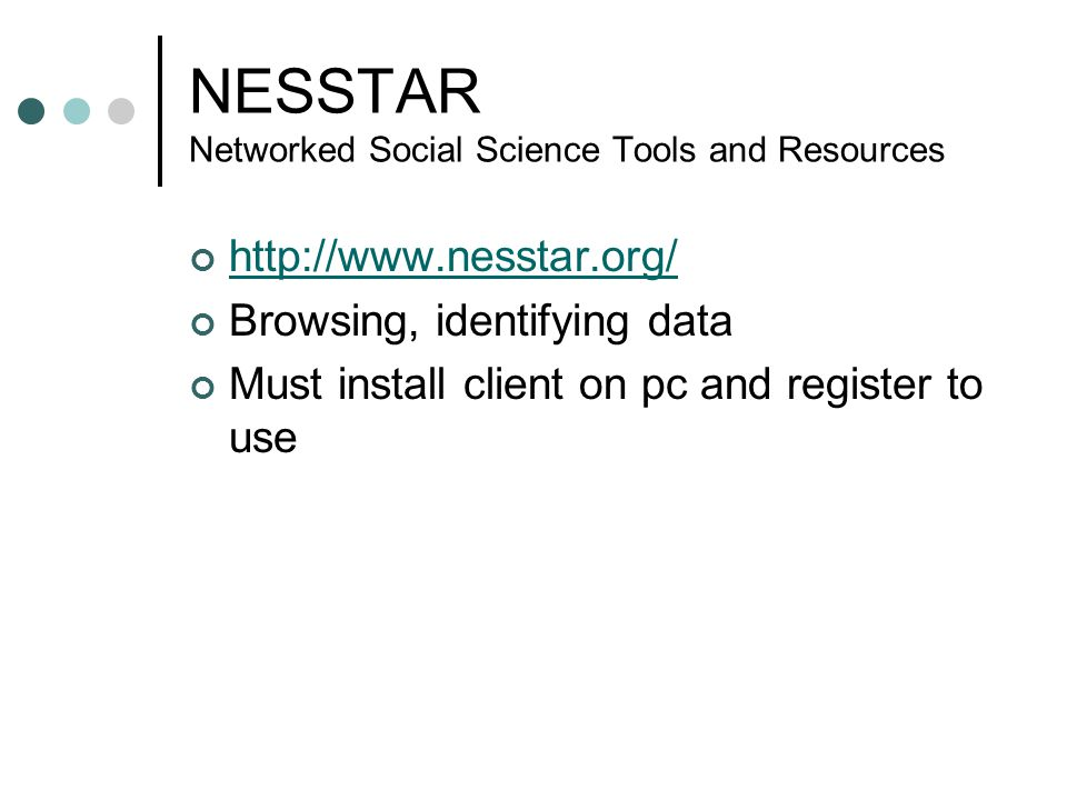 NESSTAR Networked Social Science Tools and Resources http://www.nesstar.org/ Browsing, identifying data Must install client on pc and register to use