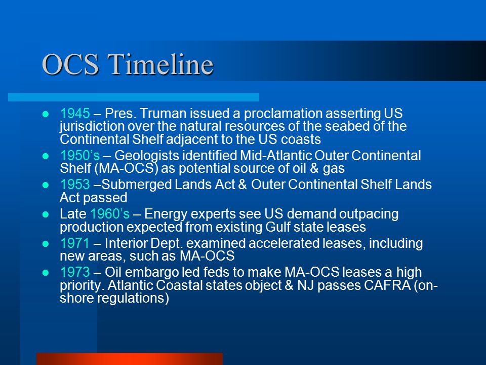 OCS Timeline 1974 – USGS survey: Major reserves of oil & gas in MA-OCS 1976 – Over a 7 year period, Atlantic leases were sold and 40 wells were drilled, but no commercial discoveries were made 1978 – The OCS Lands Act was amended: leases must address environmental concerns and be offered through 5-year leasing programs 1980 – 2 nd Oil Crisis led Pres.