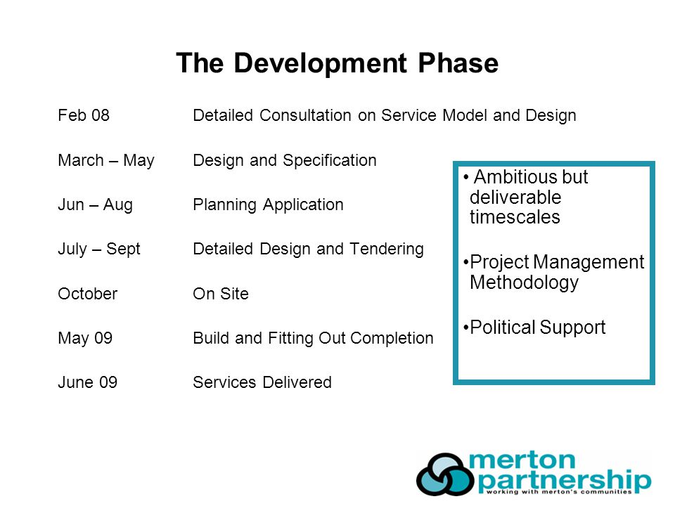 The Development Phase Feb 08Detailed Consultation on Service Model and Design March – MayDesign and Specification Jun – AugPlanning Application July – SeptDetailed Design and Tendering OctoberOn Site May 09Build and Fitting Out Completion June 09Services Delivered Ambitious but deliverable timescales Project Management Methodology Political Support