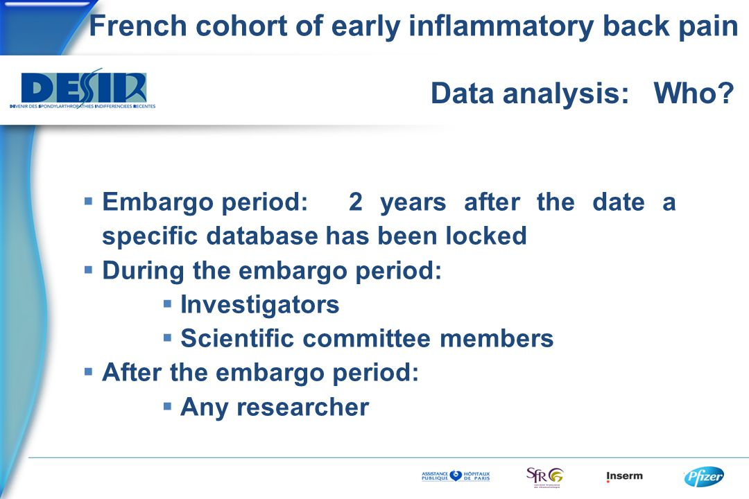 French cohort of early inflammatory back pain Data analysis: Who?  Embargo period:2 years after the date a specific database has been locked  During
