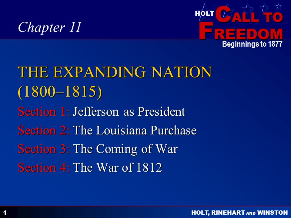 C ALL TO F REEDOM HOLT HOLT, RINEHART AND WINSTON Beginnings to 1877 1 THE EXPANDING NATION (1800–1815) Section 1: Jefferson as President Section 2: The Louisiana Purchase Section 3: The Coming of War Section 4: The War of 1812 Chapter 11