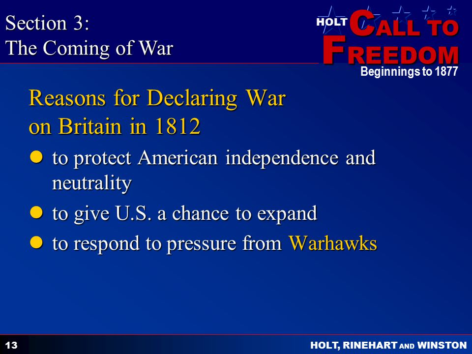 C ALL TO F REEDOM HOLT HOLT, RINEHART AND WINSTON Beginnings to 1877 13 Reasons for Declaring War on Britain in 1812 to protect American independence and neutrality to protect American independence and neutrality to give U.S.