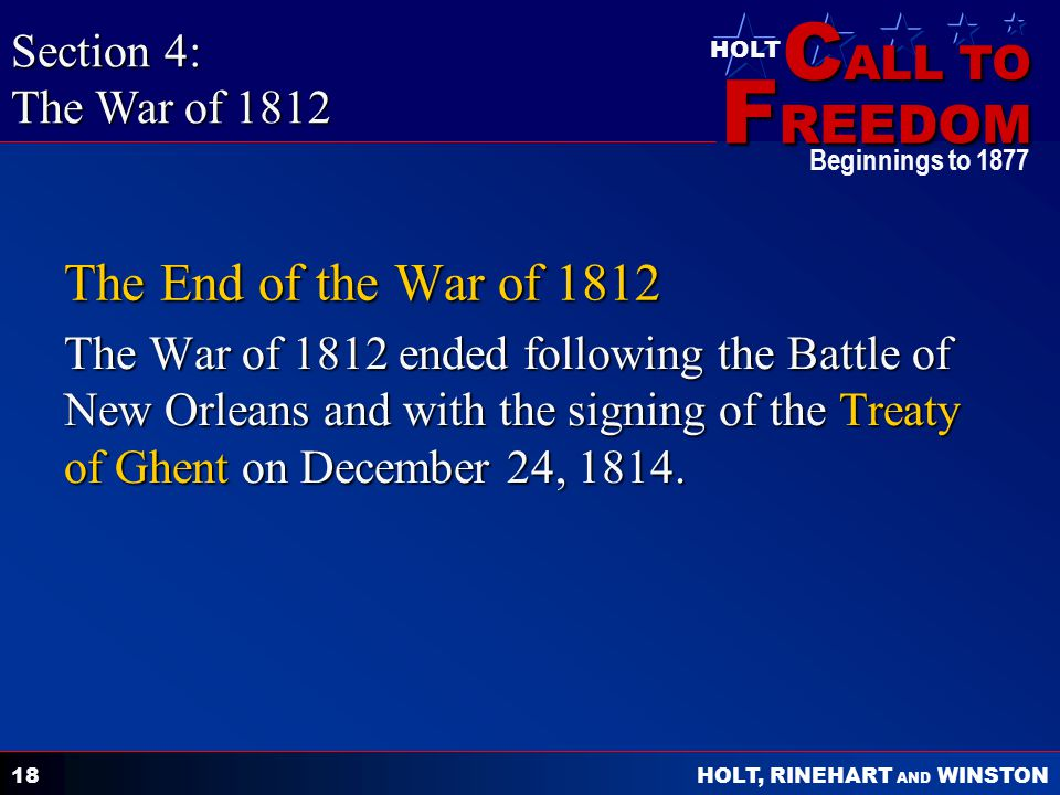 C ALL TO F REEDOM HOLT HOLT, RINEHART AND WINSTON Beginnings to 1877 18 The End of the War of 1812 The War of 1812 ended following the Battle of New Orleans and with the signing of the Treaty of Ghent on December 24, 1814.
