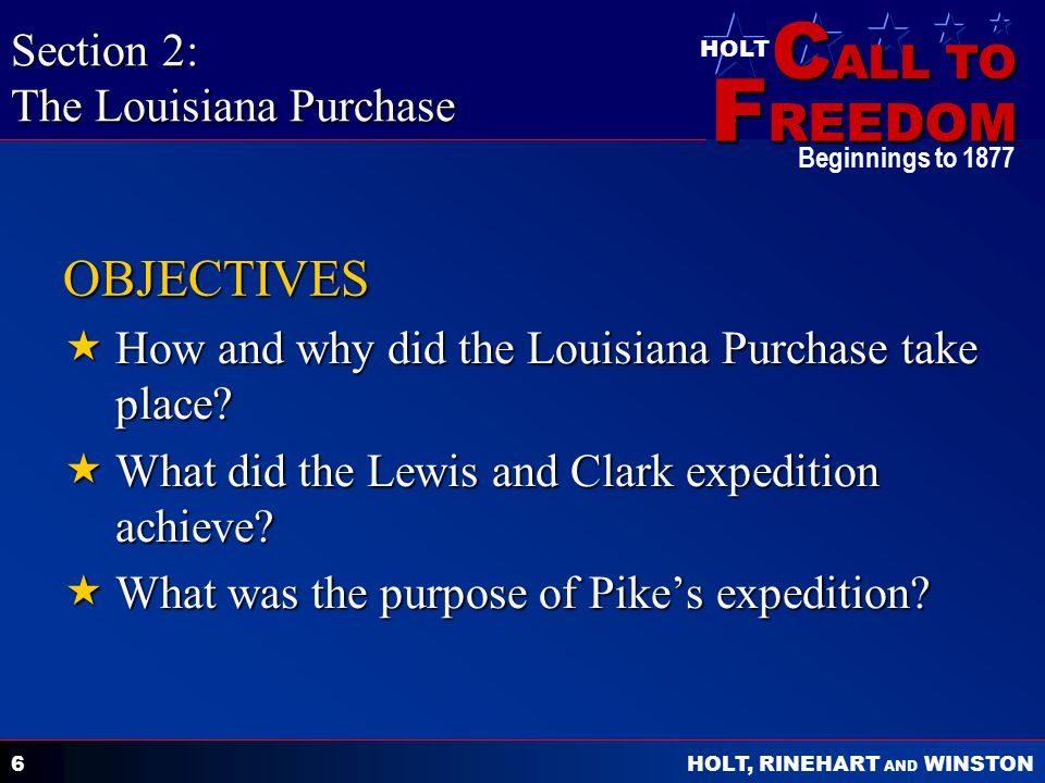C ALL TO F REEDOM HOLT HOLT, RINEHART AND WINSTON Beginnings to 1877 6 OBJECTIVES  How and why did the Louisiana Purchase take place?  What did the