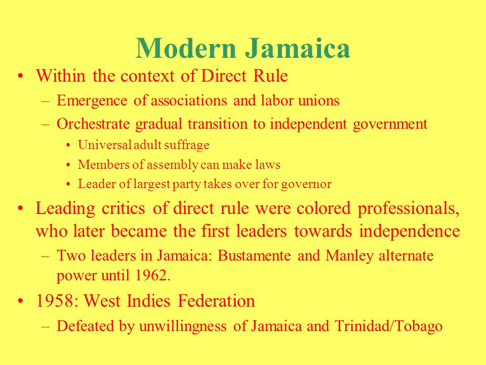Modern Jamaica Norman Manley and Bustamente retire Michael Manley and Popular Culture Rises to party leadership in 1969 Looked white, but brown heritage Educated and elite; son of former president Late 1960's: emergence of civil rights movement in US/Black Power –Racial struggles emerge in Jamaica Manley is elected in direct response to civil rights movement –Democratic Socialism Attracted to Cuba, friends with Castro and other African non-aligned countries Partial socialism