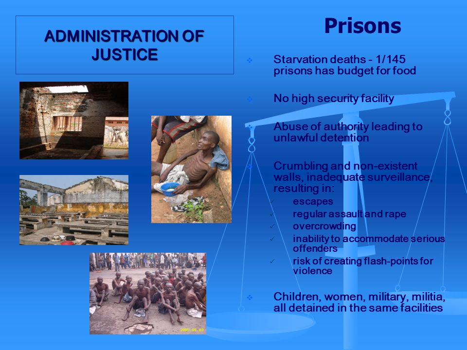 ADMINISTRATION OF JUSTICE Prisons  Starvation deaths - 1/145 prisons has budget for food  No high security facility  Abuse of authority leading to unlawful detention  Crumbling and non-existent walls, inadequate surveillance, resulting in: escapes regular assault and rape overcrowding inability to accommodate serious offenders risk of creating flash-points for violence  Children, women, military, militia, all detained in the same facilities