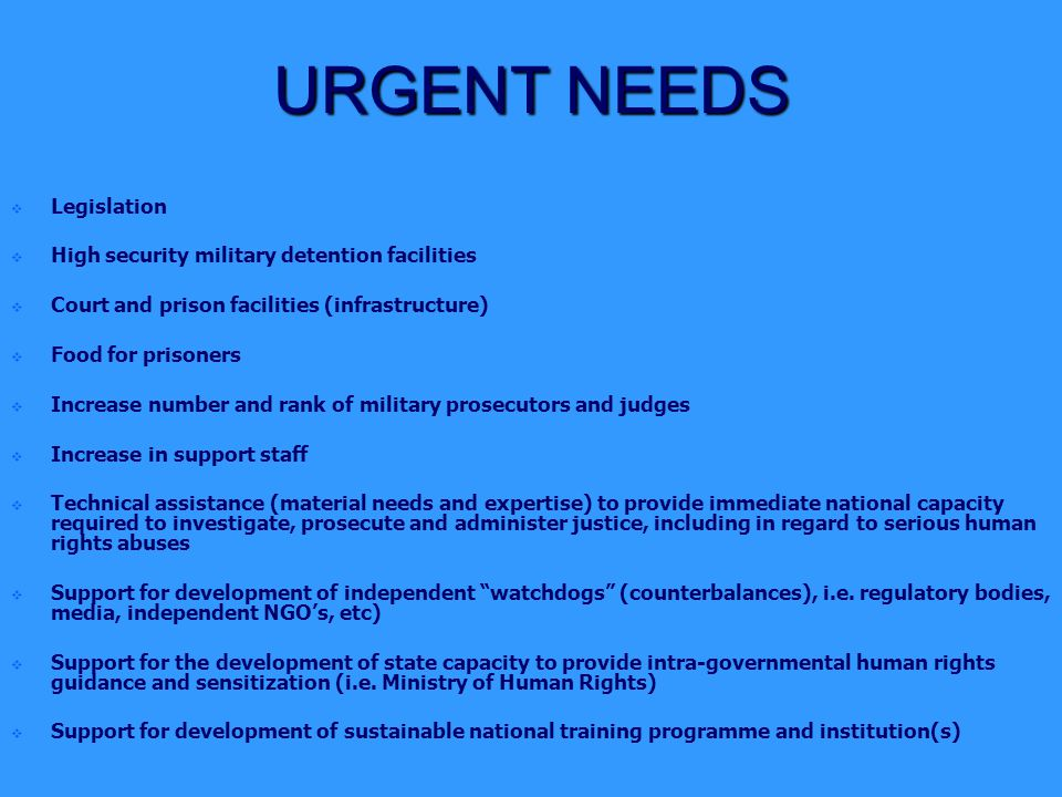URGENT NEEDS   Legislation   High security military detention facilities   Court and prison facilities (infrastructure)   Food for prisoners   Increase number and rank of military prosecutors and judges   Increase in support staff   Technical assistance (material needs and expertise) to provide immediate national capacity required to investigate, prosecute and administer justice, including in regard to serious human rights abuses   Support for development of independent watchdogs (counterbalances), i.e.